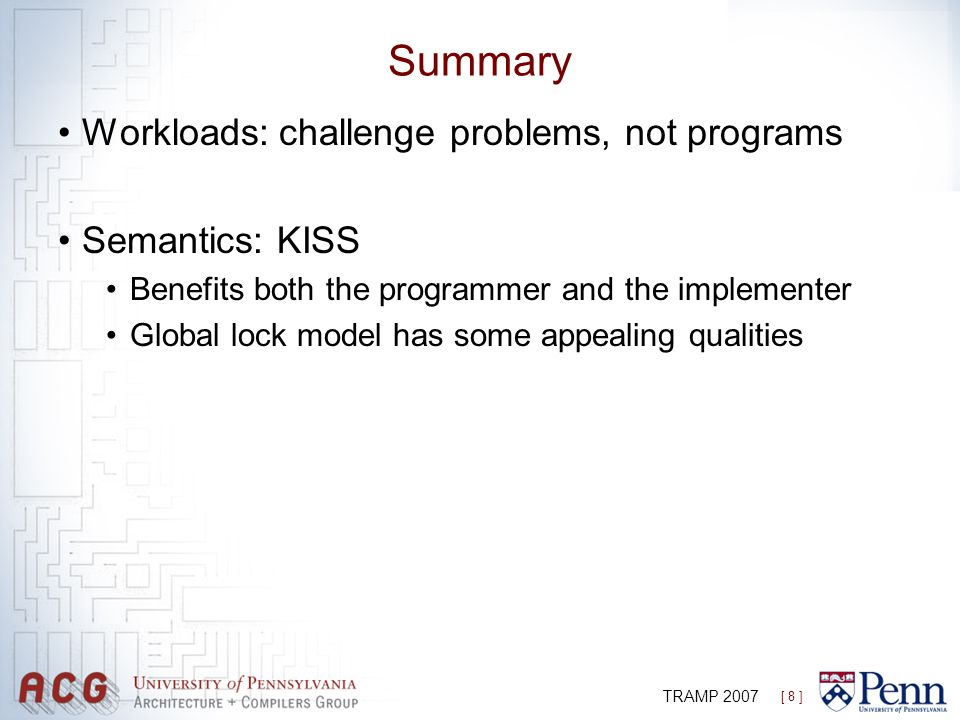 [ 8 ] TRAMP 2007 Summary Workloads: challenge problems, not programs Semantics: KISS Benefits both the programmer and the implementer Global lock mode