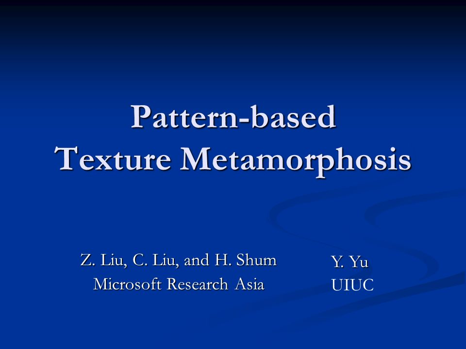 Pattern-based Texture Metamorphosis Z. Liu, C. Liu, and H. Shum Microsoft Research Asia Y. Yu UIUC