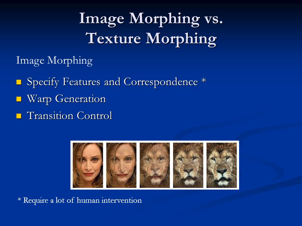 Image Morphing vs. Texture Morphing Specify Features and Correspondence * Specify Features and Correspondence * Warp Generation Warp Generation Transi