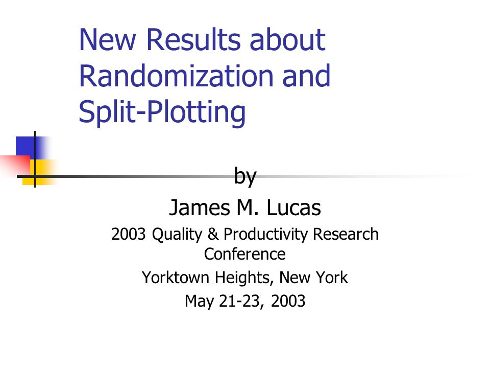 New Results about Randomization and Split-Plotting by James M. Lucas 2003 Quality & Productivity Research Conference Yorktown Heights, New York May 21