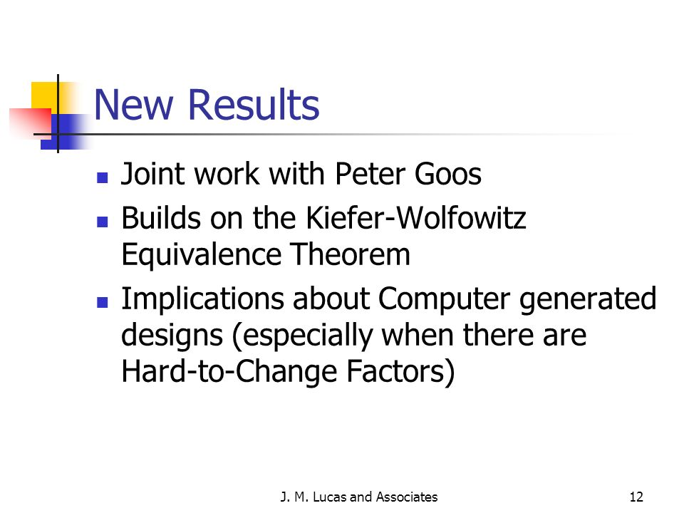 J. M. Lucas and Associates12 New Results Joint work with Peter Goos Builds on the Kiefer-Wolfowitz Equivalence Theorem Implications about Computer gen