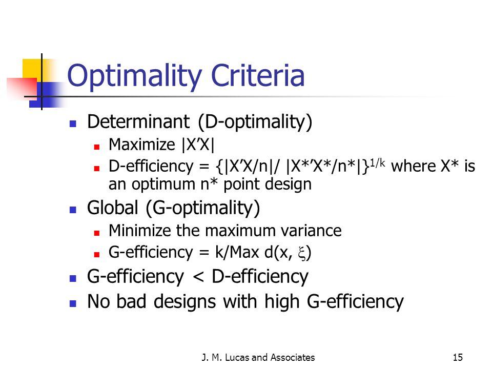 J. M. Lucas and Associates15 Optimality Criteria Determinant (D-optimality) Maximize |XX| D-efficiency = {|XX/n|/ |X*X*/n*|} 1/k where X* is an optimu
