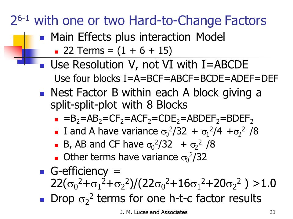 J. M. Lucas and Associates21 2 6-1 with one or two Hard-to-Change Factors Main Effects plus interaction Model 22 Terms = (1 + 6 + 15) Use Resolution V