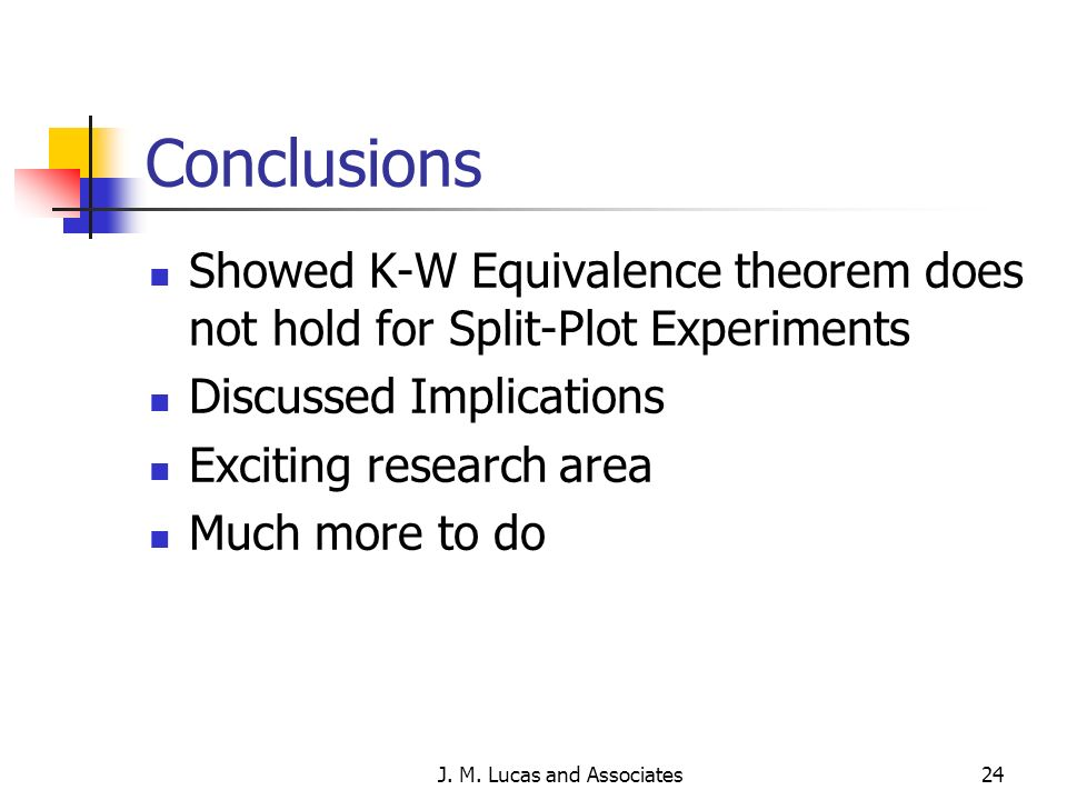 J. M. Lucas and Associates24 Conclusions Showed K-W Equivalence theorem does not hold for Split-Plot Experiments Discussed Implications Exciting resea