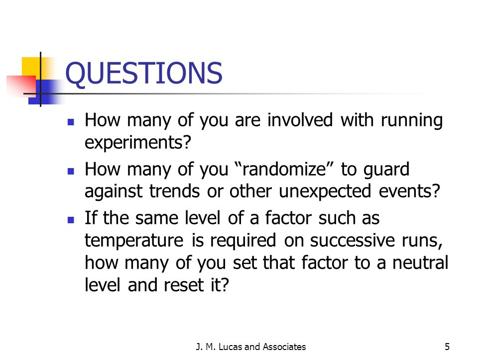 J. M. Lucas and Associates5 QUESTIONS How many of you are involved with running experiments? How many of you randomize to guard against trends or othe