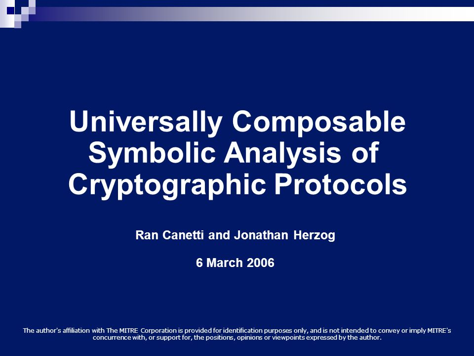 Universally Composable Symbolic Analysis of Cryptographic Protocols Ran Canetti and Jonathan Herzog 6 March 2006 The author's affiliation with The MIT