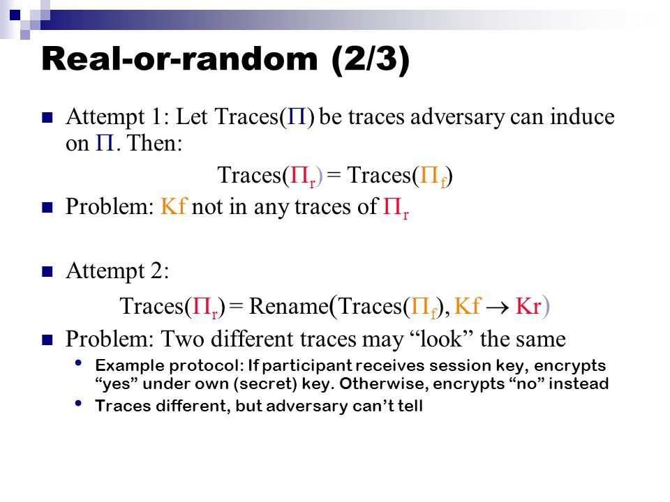Real-or-random (2/3) Attempt 1: Let Traces( ) be traces adversary can induce on. Then: Traces( r ) = Traces( f ) Problem: Kf not in any traces of r At