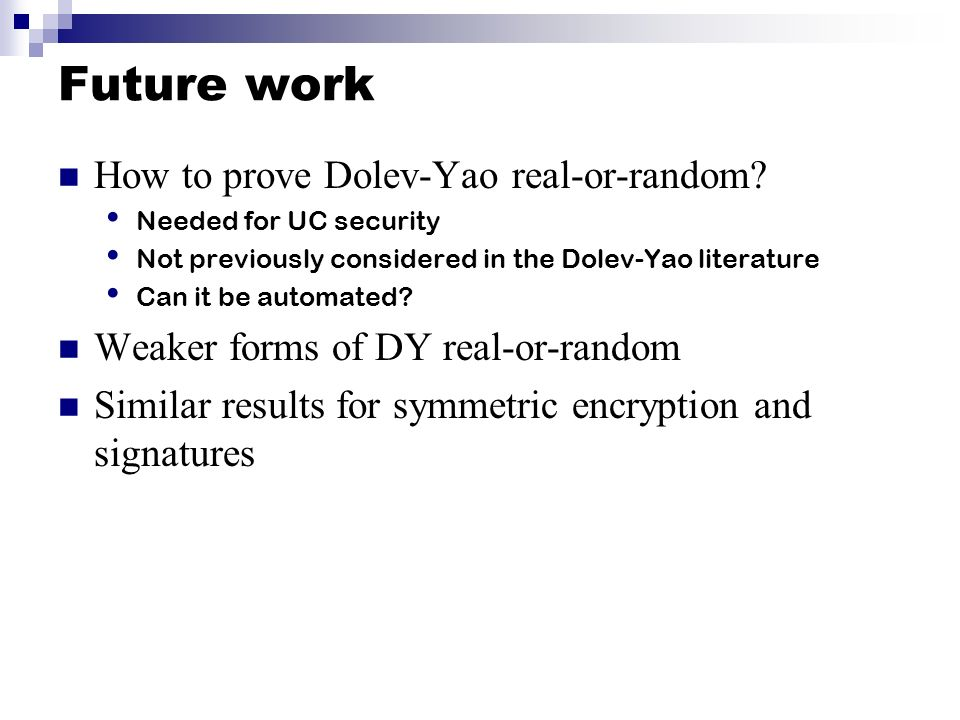 Future work How to prove Dolev-Yao real-or-random? Needed for UC security Not previously considered in the Dolev-Yao literature Can it be automated? W