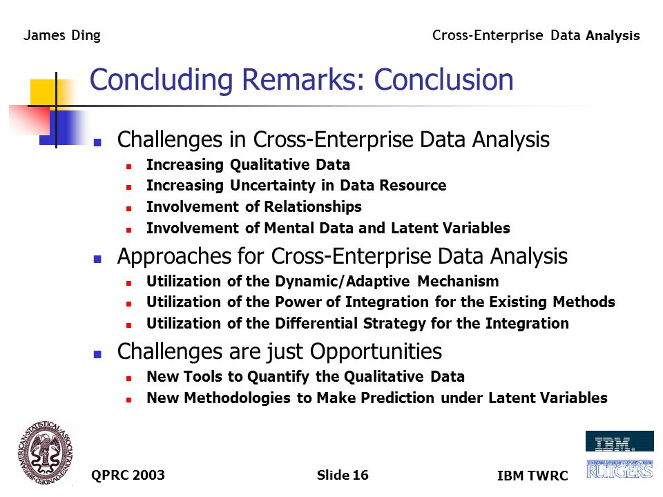 IBM TWRC Cross-Enterprise Data Analysis James Ding QPRC 2003Slide 15 Case Study: Cross-Enterprise BPR Strategic Planning is Important for the Supply Chain Design, even before the ERP Implementation SWOT Analysis helps to leverage Priorities of SCM during the ERP Implementation Cross-Enterprise Business Process Re-engineering (BPR) helps to smooth the move to SCM and E-Business after the ERP Implementation Comparison of Three Companies in Asia CompanyERPSCM FocusIntegration BASFR/2, R/3ResourceCOSMOS System KodakR/3DC NetworkSales/Mfg.