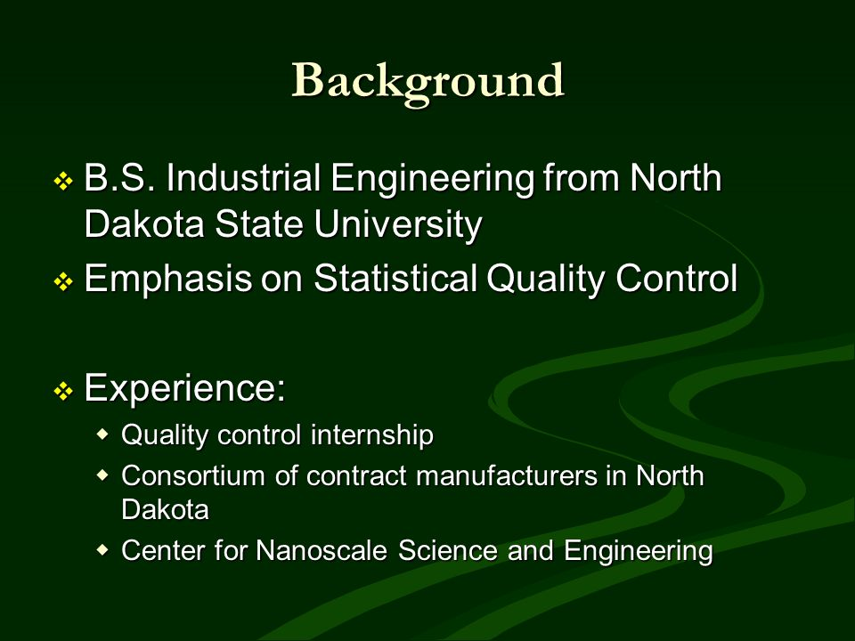 Background B.S. Industrial Engineering from North Dakota State University B.S. Industrial Engineering from North Dakota State University Emphasis on S