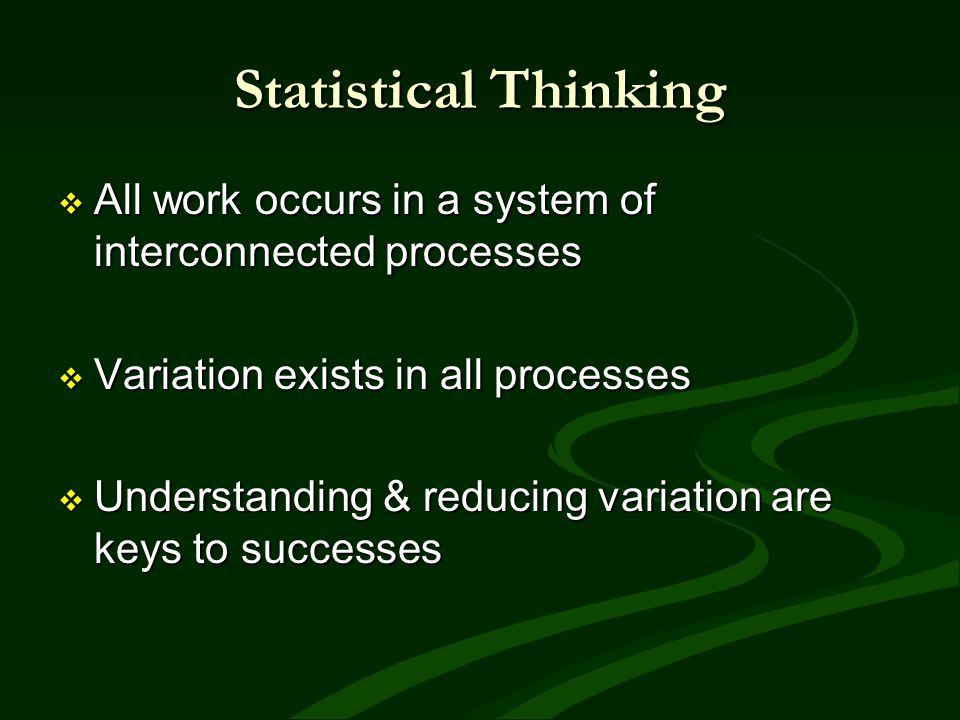Statistical Thinking All work occurs in a system of interconnected processes All work occurs in a system of interconnected processes Variation exists