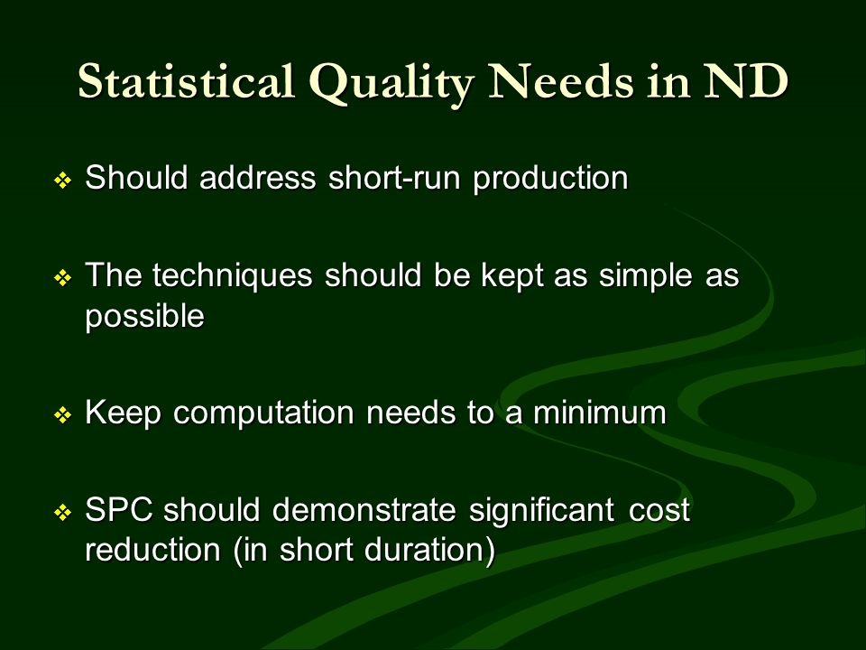 Statistical Quality Needs in ND Should address short-run production Should address short-run production The techniques should be kept as simple as pos