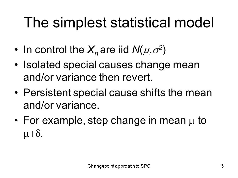 Changepoint approach to SPC3 The simplest statistical model In control the X n are iid N( 2 ) Isolated special causes change mean and/or variance then revert.