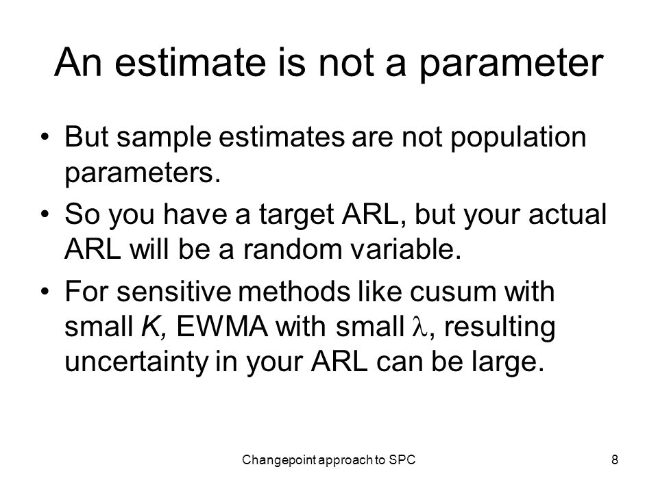 Changepoint approach to SPC8 An estimate is not a parameter But sample estimates are not population parameters.