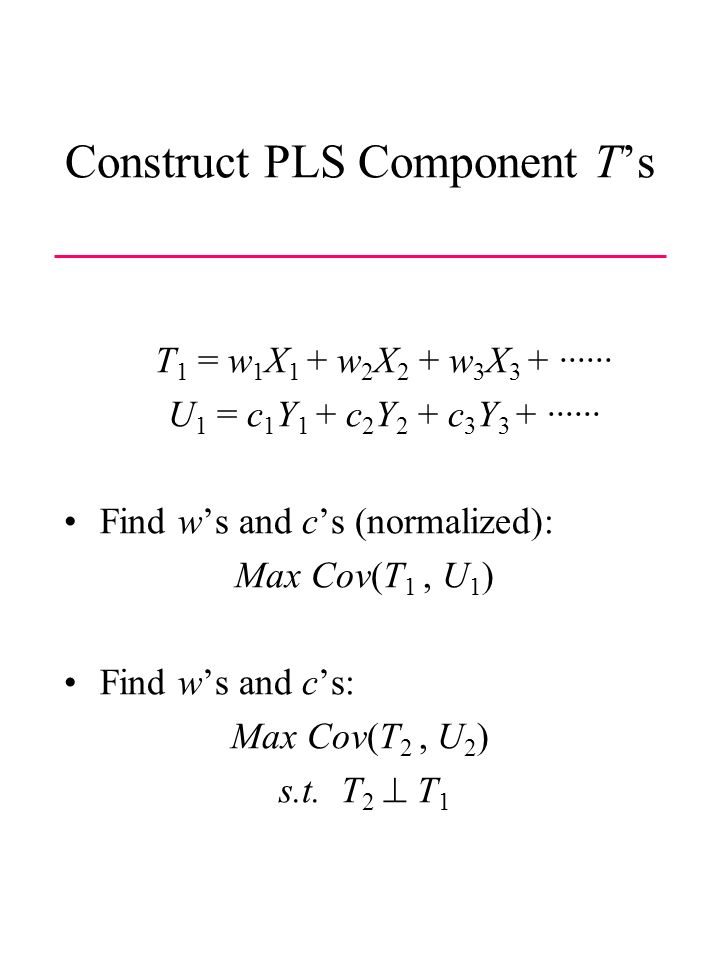 Construct PLS Component Ts T 1 = w 1 X 1 + w 2 X 2 + w 3 X 3 + ······ U 1 = c 1 Y 1 + c 2 Y 2 + c 3 Y 3 + ······ Find ws and cs (normalized): Max Cov(T 1, U 1 ) Find ws and cs: Max Cov(T 2, U 2 ) s.t.