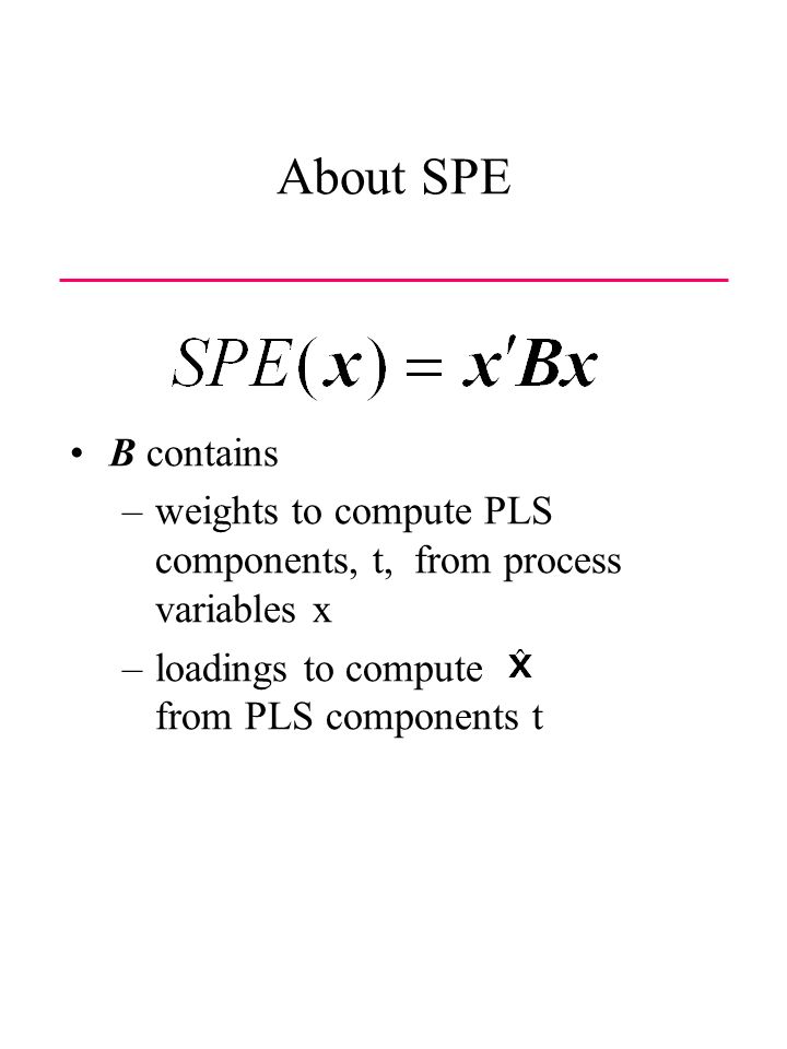 About SPE B contains –weights to compute PLS components, t, from process variables x –loadings to compute from PLS components t