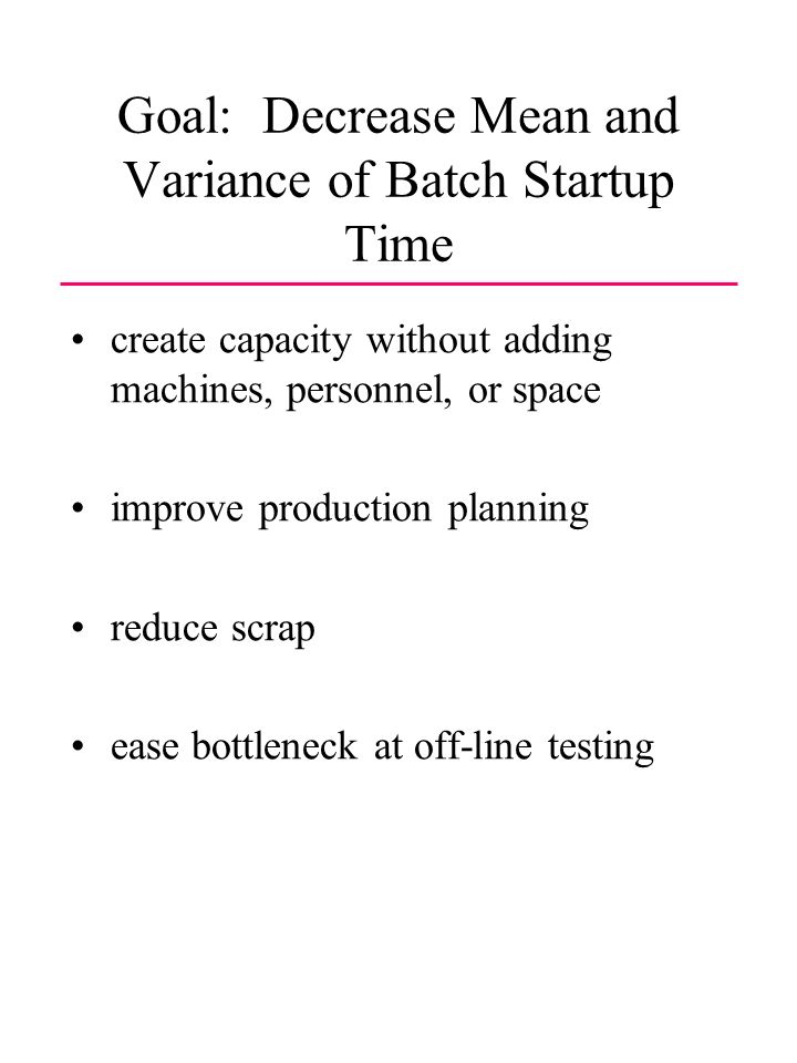 Goal: Decrease Mean and Variance of Batch Startup Time create capacity without adding machines, personnel, or space improve production planning reduce scrap ease bottleneck at off-line testing