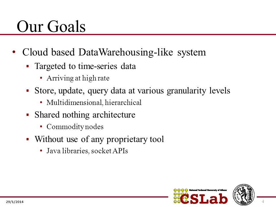 29/1/2014 Our Goals Cloud based DataWarehousing-like system Targeted to time-series data Arriving at high rate Store, update, query data at various granularity levels Multidimensional, hierarchical Shared nothing architecture Commodity nodes Without use of any proprietary tool Java libraries, socket APIs 4