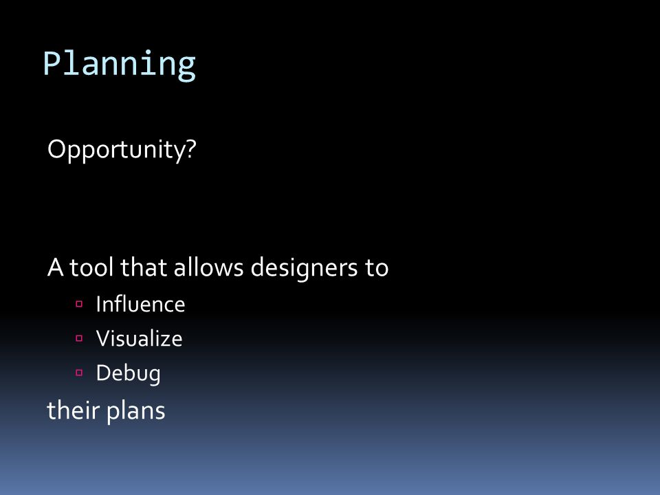 Planning Opportunity A tool that allows designers to Influence Visualize Debug their plans