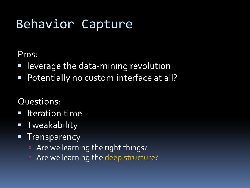 Behavior Capture Pros: leverage the data-mining revolution Potentially no custom interface at all.