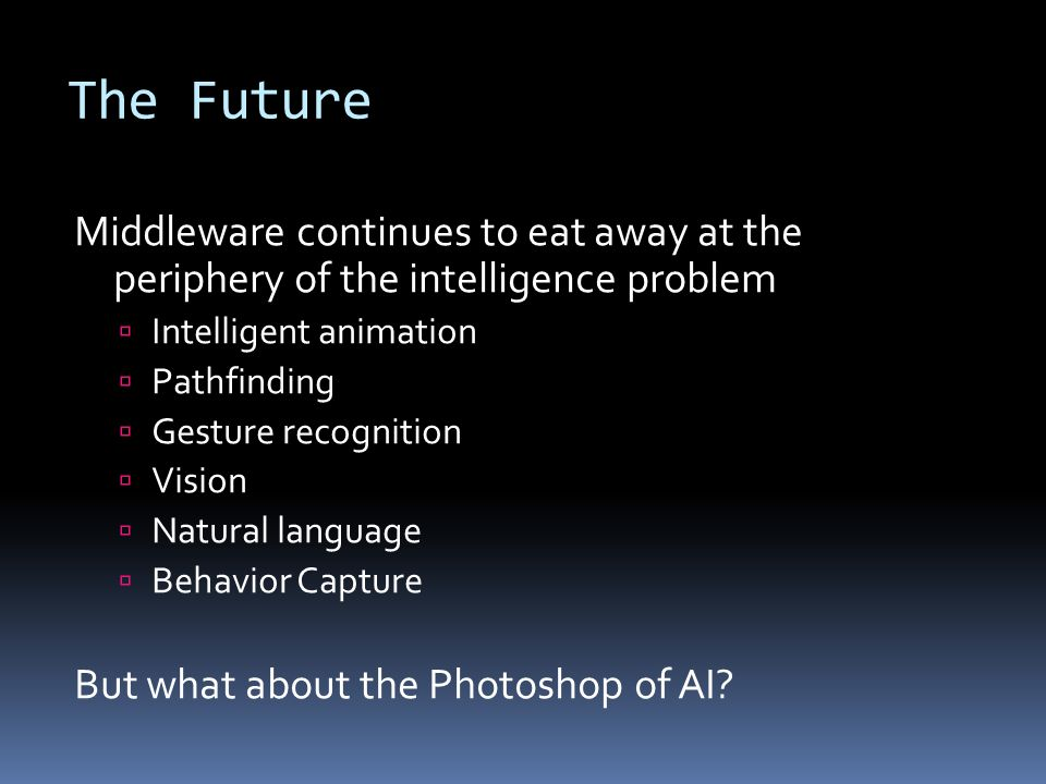 The Future Middleware continues to eat away at the periphery of the intelligence problem Intelligent animation Pathfinding Gesture recognition Vision Natural language Behavior Capture But what about the Photoshop of AI