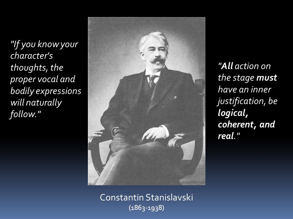 Constantin Stanislavski (1863-1938) If you know your character s thoughts, the proper vocal and bodily expressions will naturally follow. All action on the stage must have an inner justification, be logical, coherent, and real.