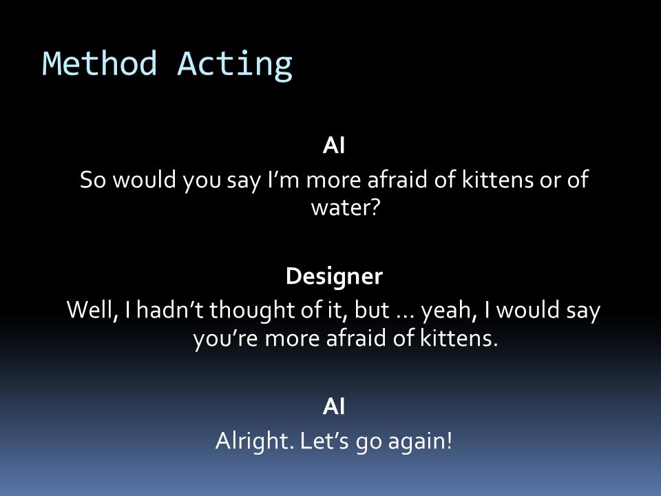 Method Acting AI So would you say Im more afraid of kittens or of water.