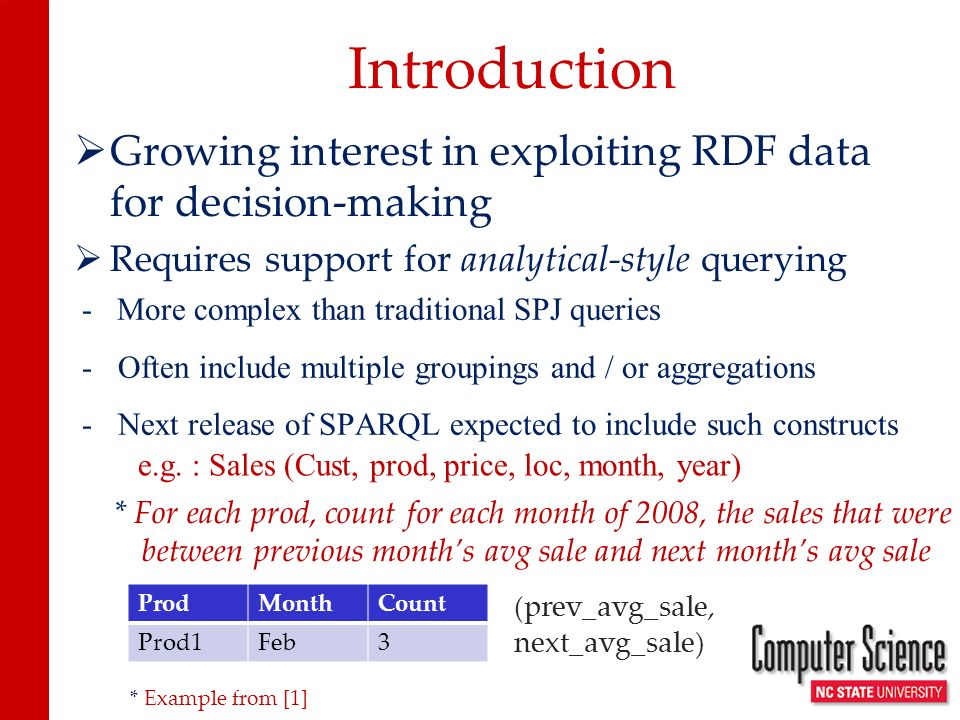 Analytical Query Processing Traditional OLAP techniques Requires star / snowflake schema Enterprise-scale But Semantic Web data (RDF) Semi-structured (labeled graphs) Absence of star-like schema Billion triple data sets Goal : Exploit MapReduce-based frameworks to develop a scalable, cost-effective platform for Semantic Web analytics.