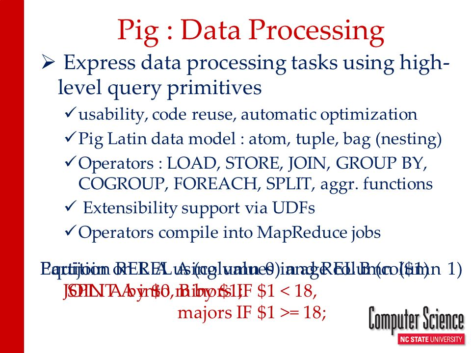 Package tuples JOIN A by $1, B by $0; Compiling Pig Latins JOIN to MapReduce $0$1 C1P1 C1P2 C2P1 $0$1 P118 P225 REL A REL B $0$1$2$3 C1P1 18 C2P1 18 C1P2 25 Annotate based on $1 (join key) map reduce P1 C1P1 18 Reducer 1 C2P1 18 P2 Reducer 2 C1P2 25 P2 P1 P2 P1