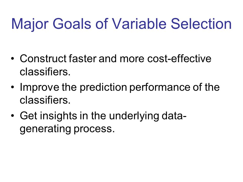 Major Goals of Variable Selection Construct faster and more cost-effective classifiers. Improve the prediction performance of the classifiers. Get ins