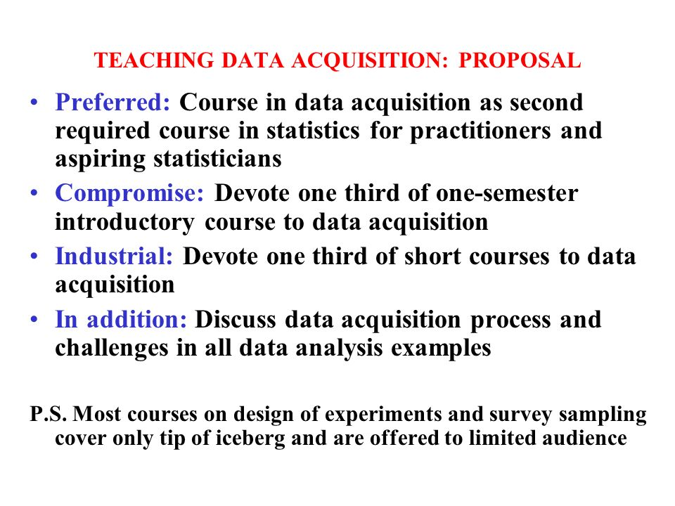TEACHING DATA ACQUISITION: PROPOSAL Preferred: Course in data acquisition as second required course in statistics for practitioners and aspiring statisticians Compromise: Devote one third of one-semester introductory course to data acquisition Industrial: Devote one third of short courses to data acquisition In addition: Discuss data acquisition process and challenges in all data analysis examples P.S.
