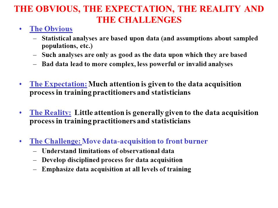 THE OBVIOUS, THE EXPECTATION, THE REALITY AND THE CHALLENGES The Obvious –Statistical analyses are based upon data (and assumptions about sampled populations, etc.) –Such analyses are only as good as the data upon which they are based –Bad data lead to more complex, less powerful or invalid analyses The Expectation: Much attention is given to the data acquisition process in training practitioners and statisticians The Reality: Little attention is generally given to the data acquisition process in training practitioners and statisticians The Challenge: Move data-acquisition to front burner –Understand limitations of observational data –Develop disciplined process for data acquisition –Emphasize data acquisition at all levels of training