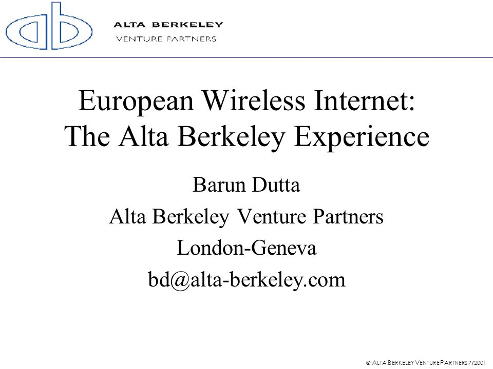 © A LTA B ERKELEY V ENTURE P ARTNERS 7/2001 European Wireless Internet: The Alta Berkeley Experience Barun Dutta Alta Berkeley Venture Partners London-Geneva bd@alta-berkeley.com