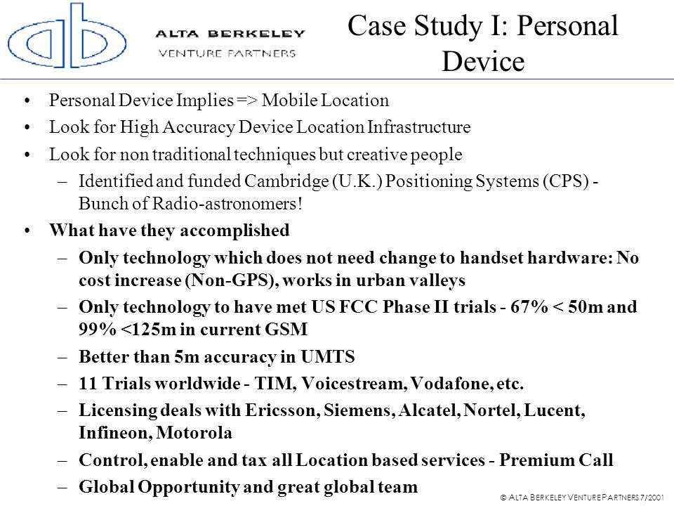 © A LTA B ERKELEY V ENTURE P ARTNERS 7/2001 Case Study I: Personal Device Personal Device Implies => Mobile Location Look for High Accuracy Device Location Infrastructure Look for non traditional techniques but creative people –Identified and funded Cambridge (U.K.) Positioning Systems (CPS) - Bunch of Radio-astronomers.