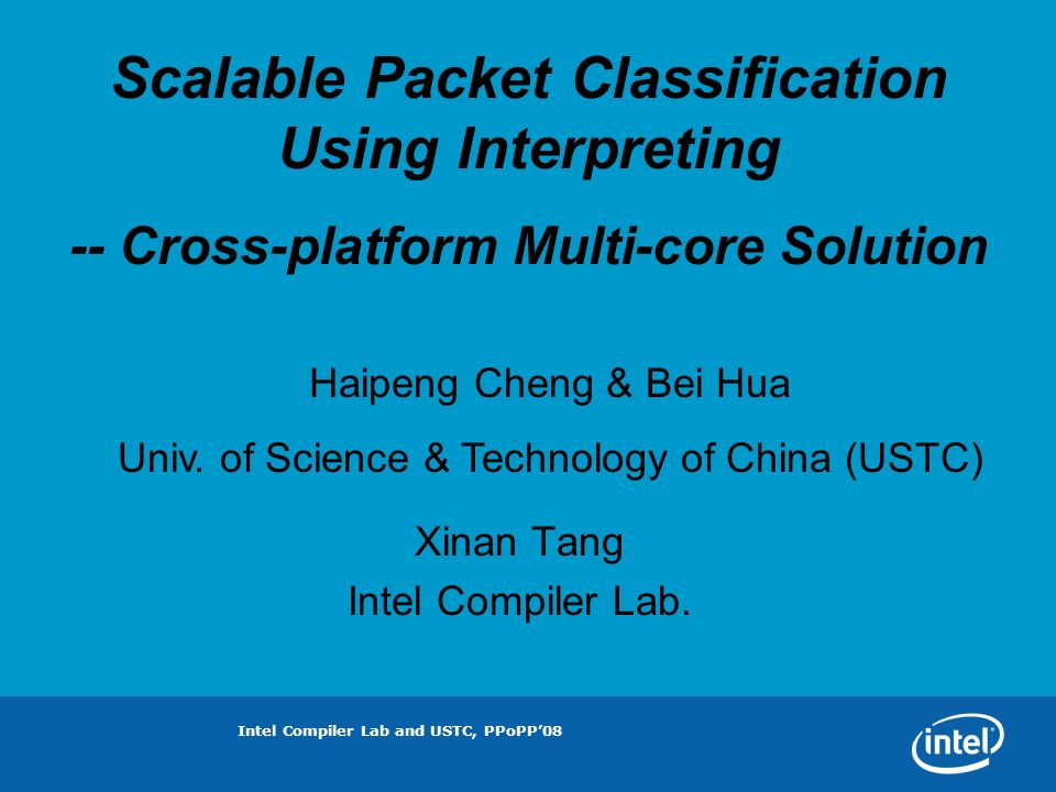 Intel Compiler Lab and USTC, PPoPP08 Scalable Packet Classification Using Interpreting -- Cross-platform Multi-core Solution Haipeng Cheng & Bei Hua Univ.