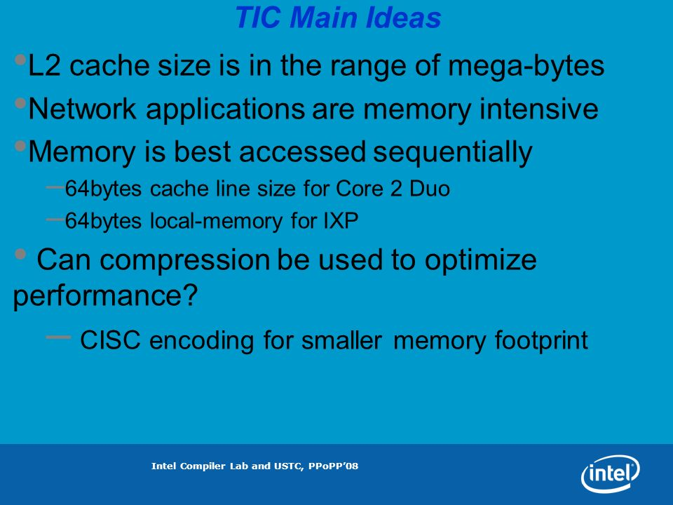 Intel Compiler Lab and USTC, PPoPP08 TIC Main Ideas L2 cache size is in the range of mega-bytes Network applications are memory intensive Memory is best accessed sequentially – 64bytes cache line size for Core 2 Duo – 64bytes local-memory for IXP Can compression be used to optimize performance.