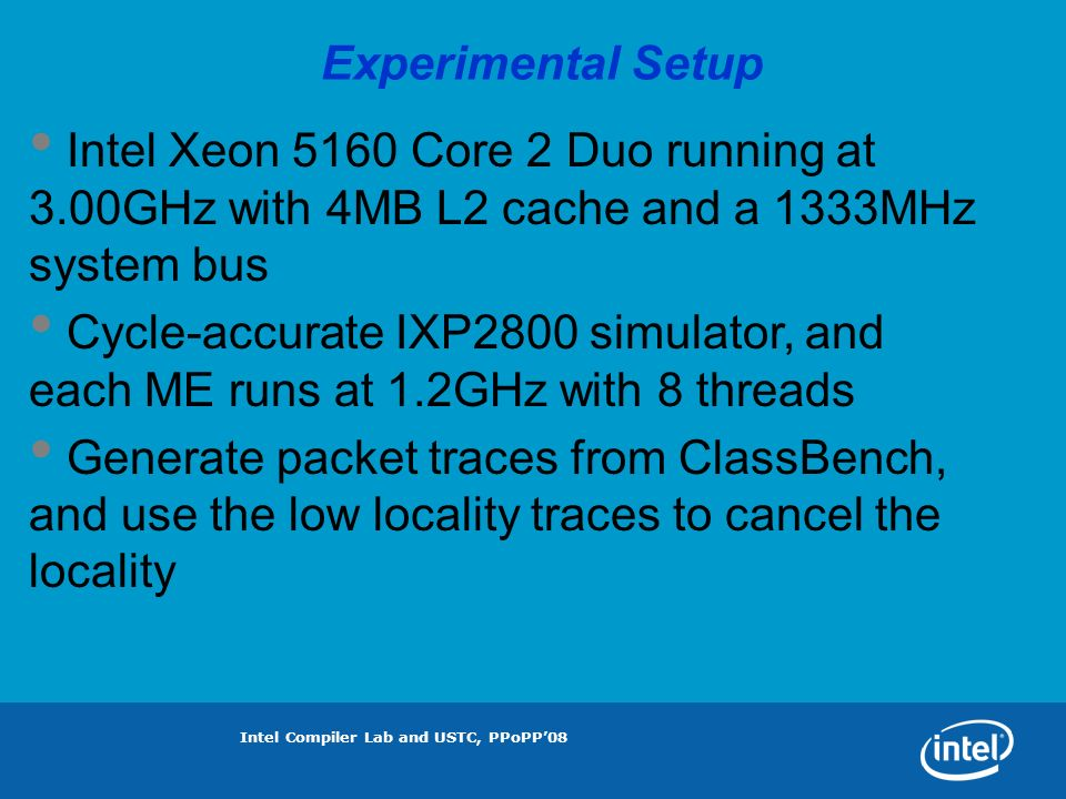 Intel Compiler Lab and USTC, PPoPP08 Experimental Setup Intel Xeon 5160 Core 2 Duo running at 3.00GHz with 4MB L2 cache and a 1333MHz system bus Cycle-accurate IXP2800 simulator, and each ME runs at 1.2GHz with 8 threads Generate packet traces from ClassBench, and use the low locality traces to cancel the locality