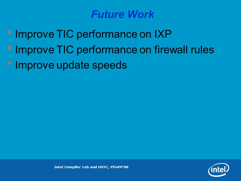 Intel Compiler Lab and USTC, PPoPP08 Future Work Improve TIC performance on IXP Improve TIC performance on firewall rules Improve update speeds