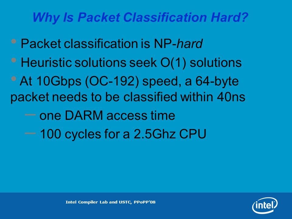 Intel Compiler Lab and USTC, PPoPP08 Packet Classification Solutions At 10Gbps (OC-192) speed, it is done by Special ASIC TCAM Algorithms (?) – Hierarchical Tries – Recursive Flow Classification (RFC) – Two-stage Interpreter based Classification (TIC)