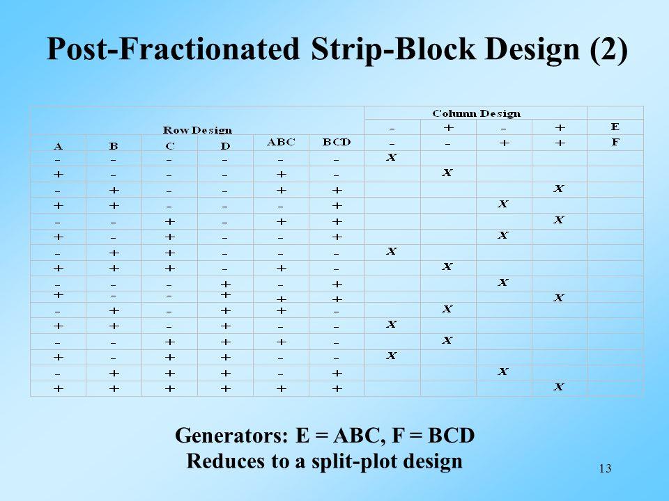 13 Post-Fractionated Strip-Block Design (2) Generators: E = ABC, F = BCD Reduces to a split-plot design