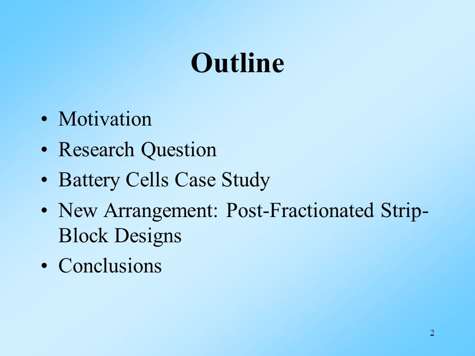 2 Outline Motivation Research Question Battery Cells Case Study New Arrangement: Post-Fractionated Strip- Block Designs Conclusions
