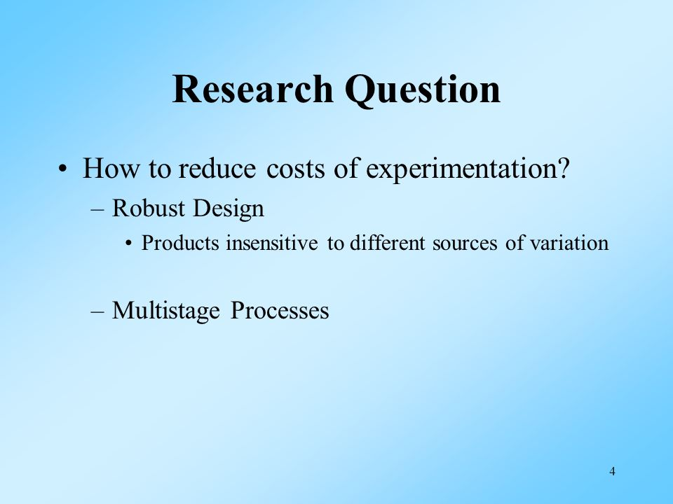4 Research Question How to reduce costs of experimentation? –Robust Design Products insensitive to different sources of variation –Multistage Processe