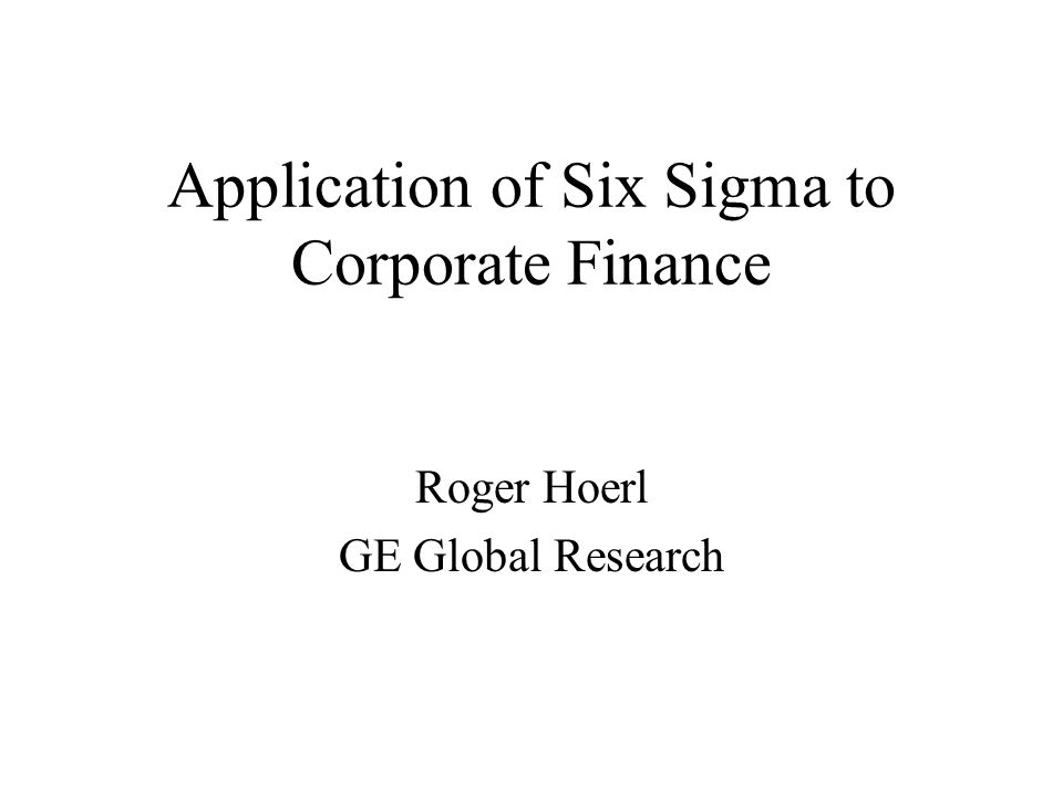 Application of Six Sigma to Corporate Finance Roger Hoerl GE Global Research