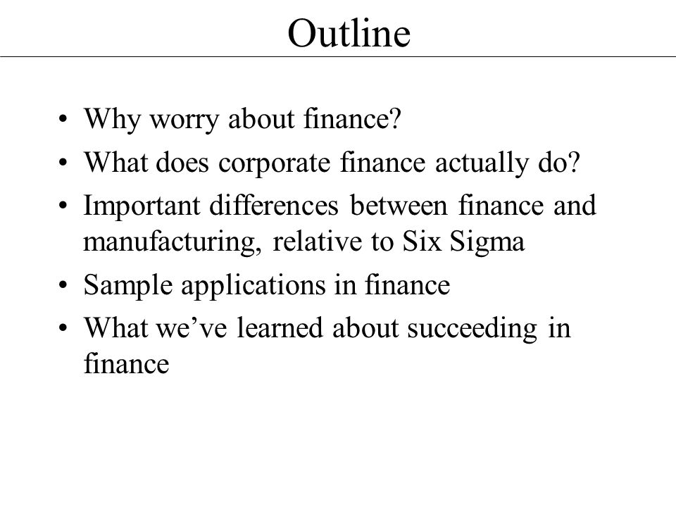 Outline Why worry about finance. What does corporate finance actually do.