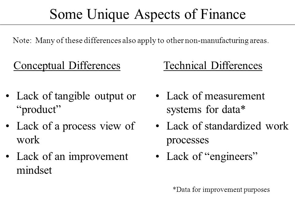 Some Unique Aspects of Finance Conceptual Differences Lack of tangible output or product Lack of a process view of work Lack of an improvement mindset Technical Differences Lack of measurement systems for data* Lack of standardized work processes Lack of engineers Note: Many of these differences also apply to other non-manufacturing areas.