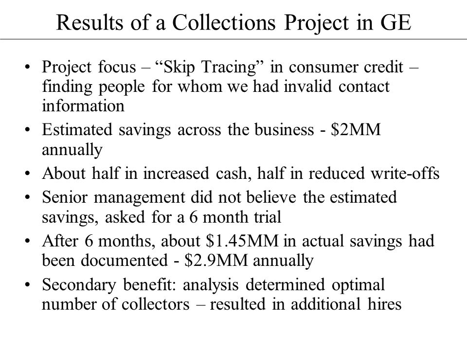Results of a Collections Project in GE Project focus – Skip Tracing in consumer credit – finding people for whom we had invalid contact information Estimated savings across the business - $2MM annually About half in increased cash, half in reduced write-offs Senior management did not believe the estimated savings, asked for a 6 month trial After 6 months, about $1.45MM in actual savings had been documented - $2.9MM annually Secondary benefit: analysis determined optimal number of collectors – resulted in additional hires