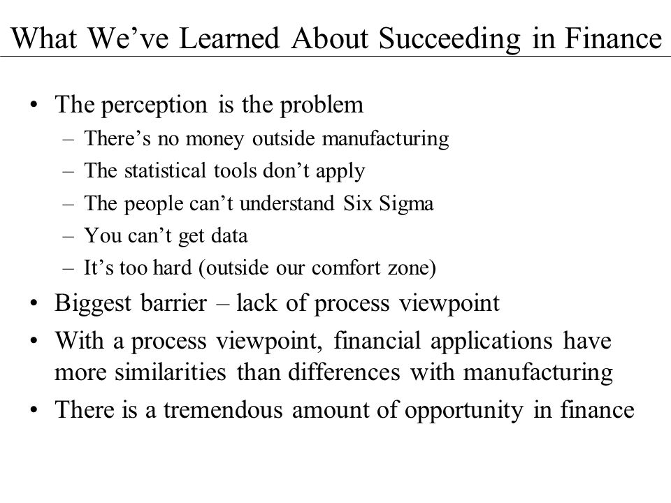 What Weve Learned About Succeeding in Finance The perception is the problem –Theres no money outside manufacturing –The statistical tools dont apply –The people cant understand Six Sigma –You cant get data –Its too hard (outside our comfort zone) Biggest barrier – lack of process viewpoint With a process viewpoint, financial applications have more similarities than differences with manufacturing There is a tremendous amount of opportunity in finance