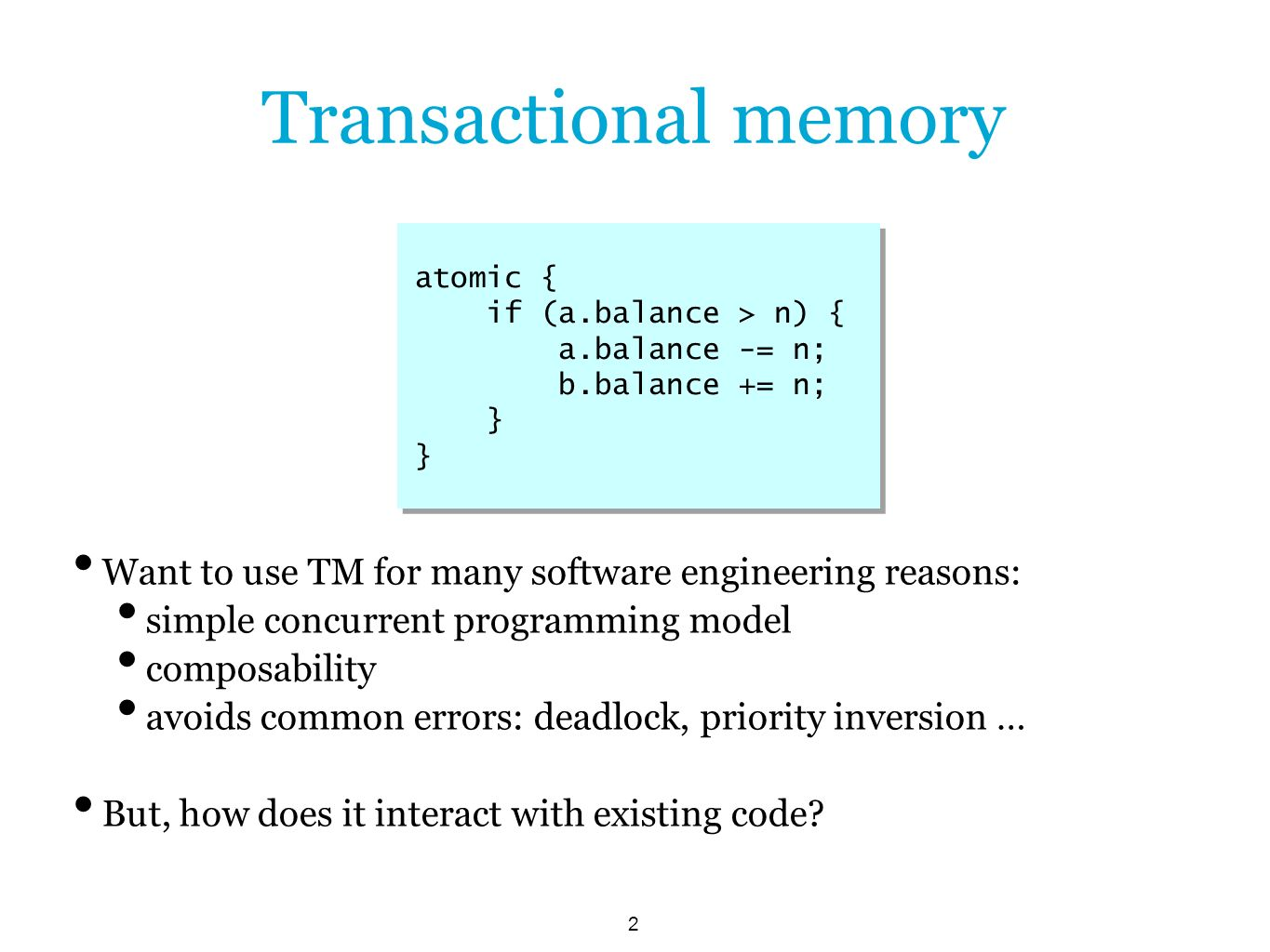 2 Transactional memory Want to use TM for many software engineering reasons: simple concurrent programming model composability avoids common errors: deadlock, priority inversion … But, how does it interact with existing code.
