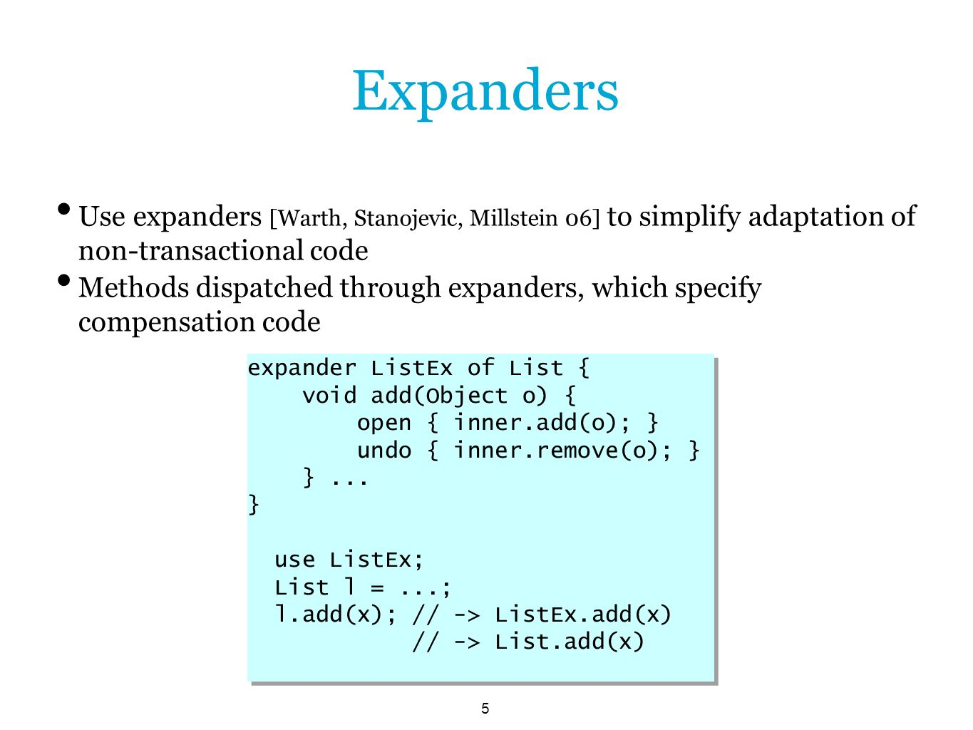 5 Expanders Use expanders [Warth, Stanojevic, Millstein 06] to simplify adaptation of non-transactional code Methods dispatched through expanders, which specify compensation code expander ListEx of List { void add(Object o) { open { inner.add(o); } undo { inner.remove(o); } }...