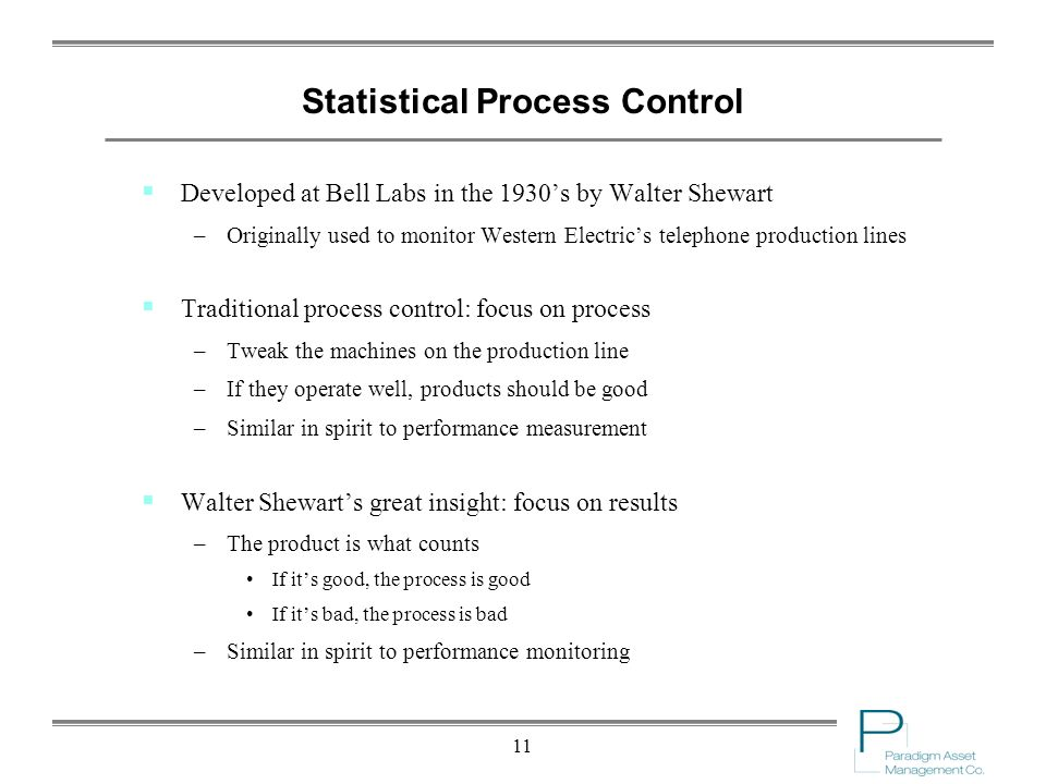 11 Statistical Process Control Developed at Bell Labs in the 1930s by Walter Shewart –Originally used to monitor Western Electrics telephone production lines Traditional process control: focus on process –Tweak the machines on the production line –If they operate well, products should be good –Similar in spirit to performance measurement Walter Shewarts great insight: focus on results –The product is what counts If its good, the process is good If its bad, the process is bad –Similar in spirit to performance monitoring